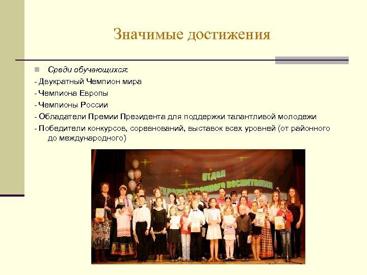Значимые достижения Среди обучающихся: - Двукратный Чемпион мира - Чемпиона Европы - Чемпионы России