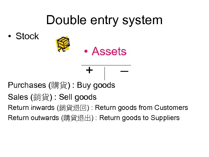 Double entry system • Stock • Assets + – Purchases (購貨) : Buy goods