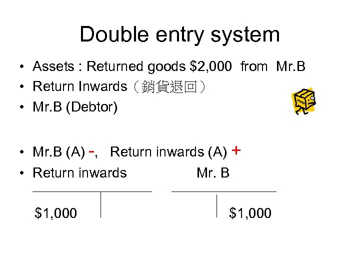Double entry system • Assets : Returned goods $2, 000 from Mr. B •