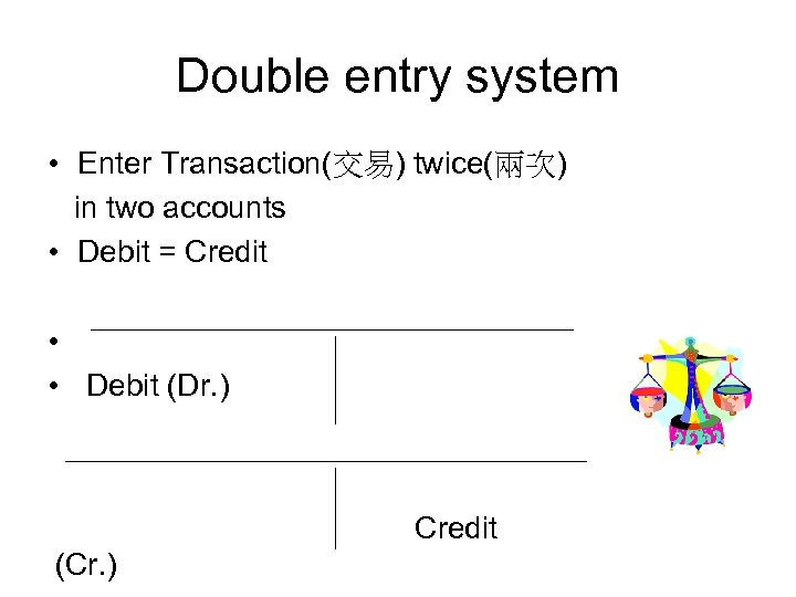 Double entry system • Enter Transaction(交易) twice(兩次) in two accounts • Debit = Credit