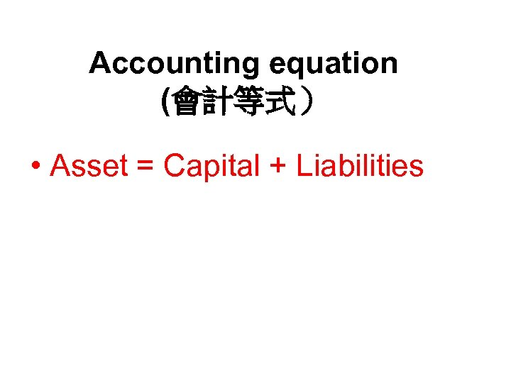 Accounting equation (會計等式) • Asset = Capital + Liabilities