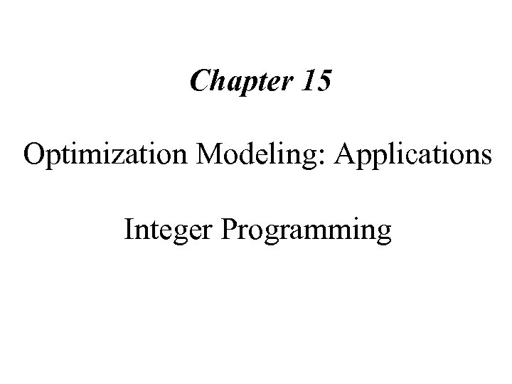 Chapter 15 Optimization Modeling: Applications Integer Programming