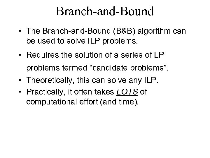 Branch-and-Bound • The Branch-and-Bound (B&B) algorithm can be used to solve ILP problems. •