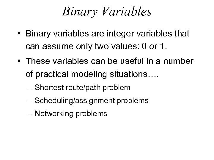 Binary Variables • Binary variables are integer variables that can assume only two values: