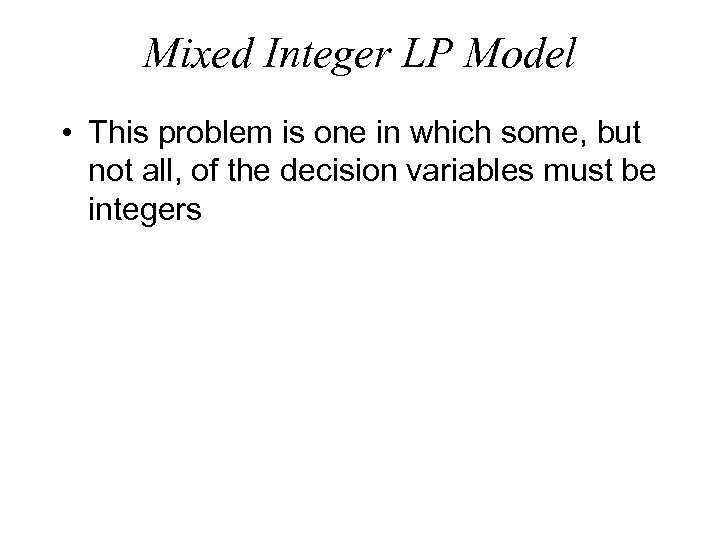 Mixed Integer LP Model • This problem is one in which some, but not