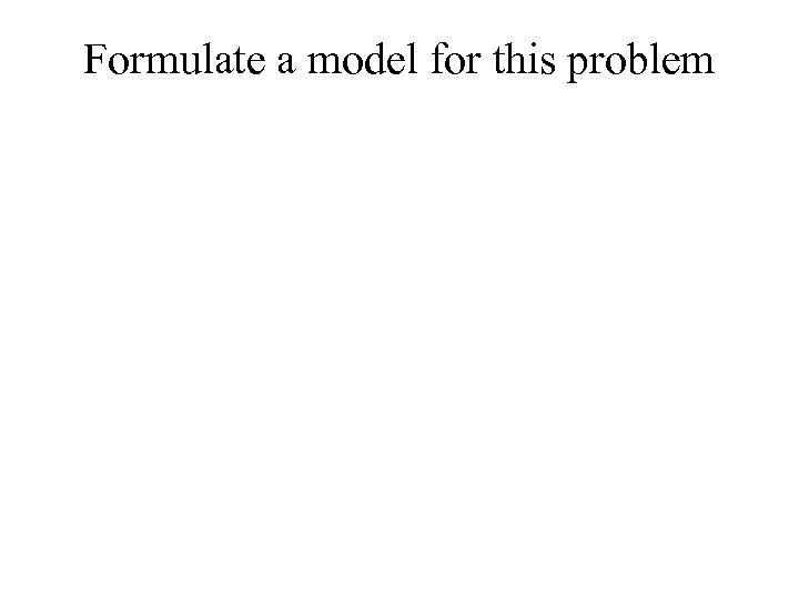 Formulate a model for this problem