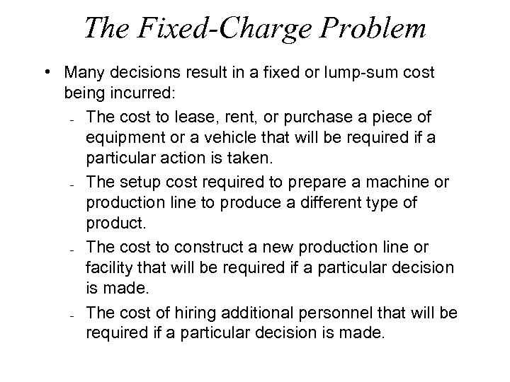 The Fixed-Charge Problem • Many decisions result in a fixed or lump-sum cost being