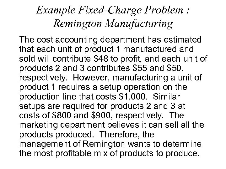 Example Fixed-Charge Problem : Remington Manufacturing The cost accounting department has estimated that each