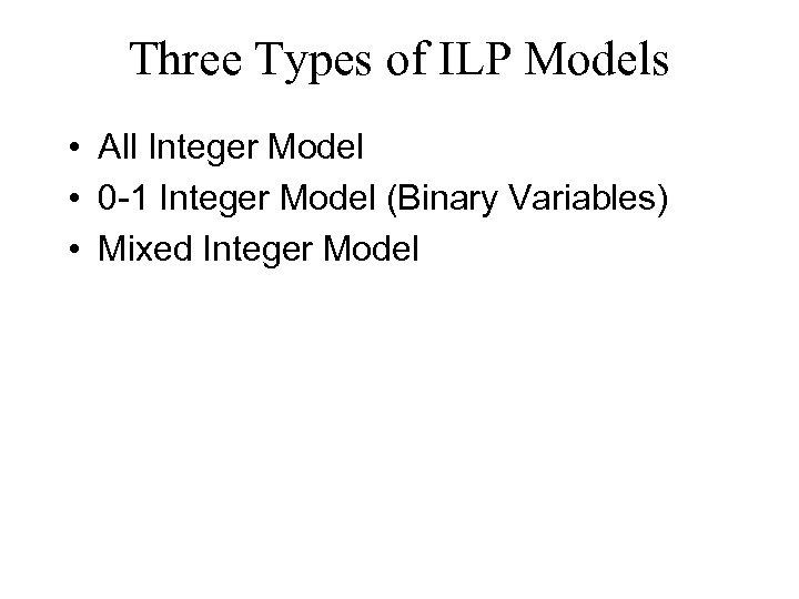 Three Types of ILP Models • All Integer Model • 0 -1 Integer Model