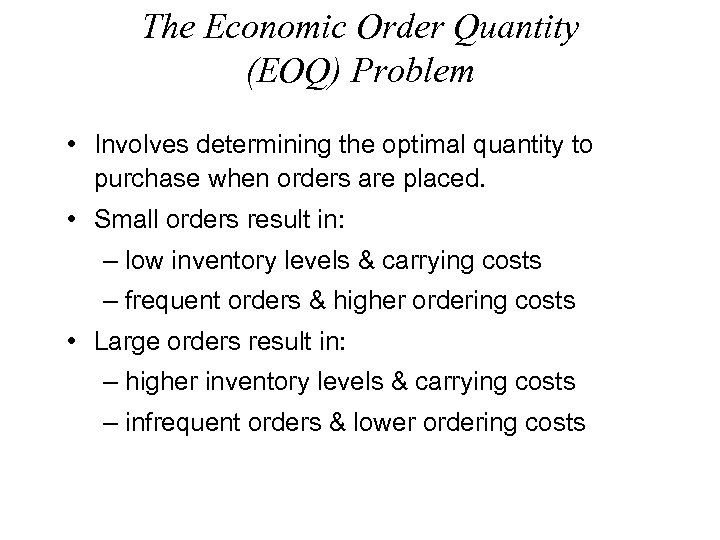 The Economic Order Quantity (EOQ) Problem • Involves determining the optimal quantity to purchase