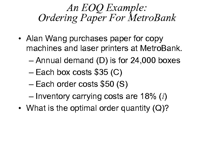 An EOQ Example: Ordering Paper For Metro. Bank • Alan Wang purchases paper for