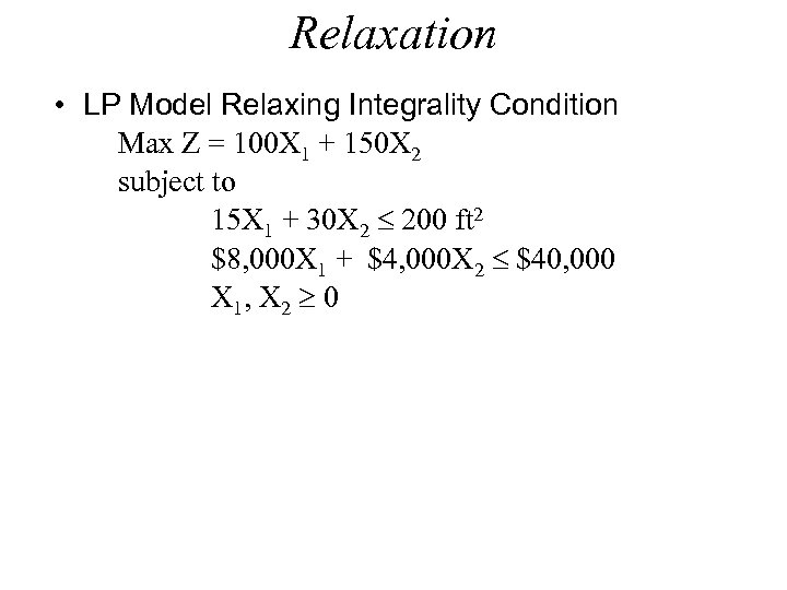 Relaxation • LP Model Relaxing Integrality Condition Max Z = 100 X 1 +