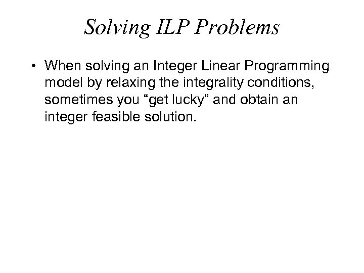 Solving ILP Problems • When solving an Integer Linear Programming model by relaxing the