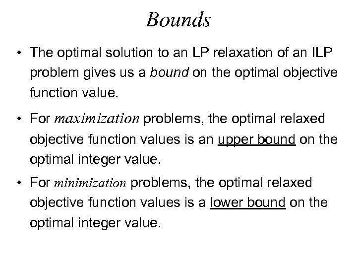 Bounds • The optimal solution to an LP relaxation of an ILP problem gives