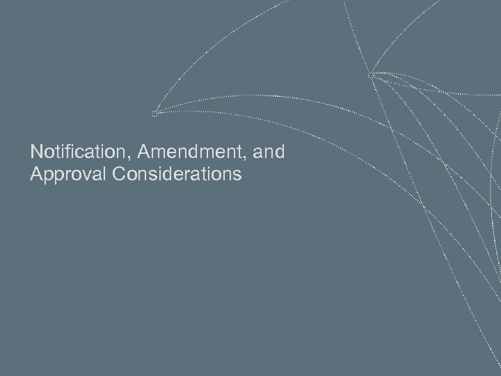 Notification, Amendment, and Approval Considerations 26