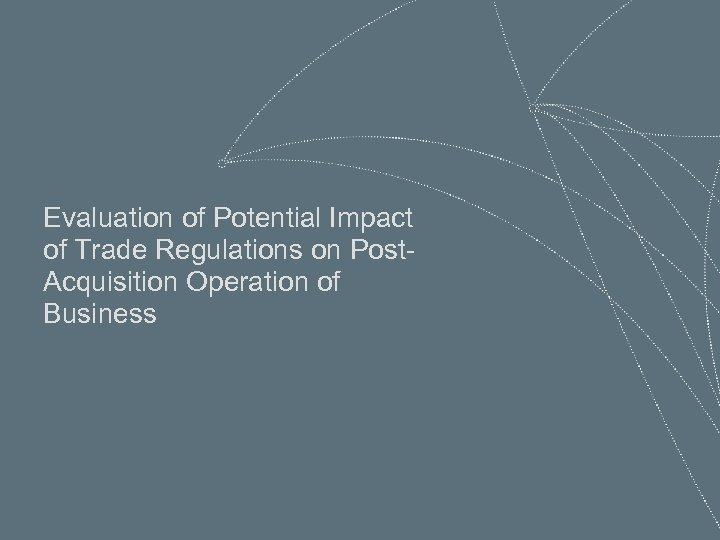 Evaluation of Potential Impact of Trade Regulations on Post. Acquisition Operation of Business 30