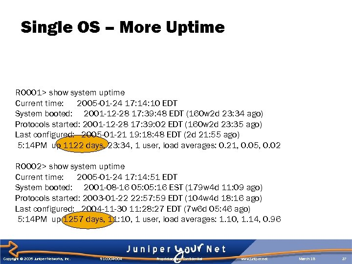 Single OS – More Uptime RO 001> show system uptime Current time: 2005 -01