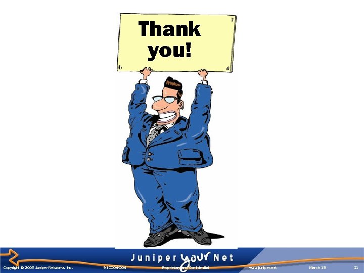 Thank you! Copyright © 2005 Juniper Networks, Inc. 910004 -004 Proprietary and Confidential www.