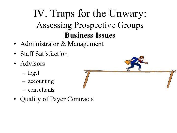 IV. Traps for the Unwary: Assessing Prospective Groups Business Issues • Administrator & Management