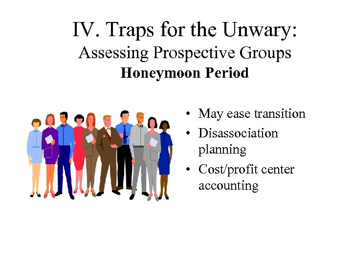 IV. Traps for the Unwary: Assessing Prospective Groups Honeymoon Period • May ease transition