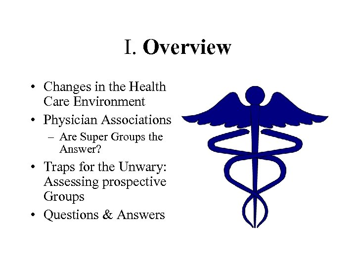 I. Overview • Changes in the Health Care Environment • Physician Associations – Are