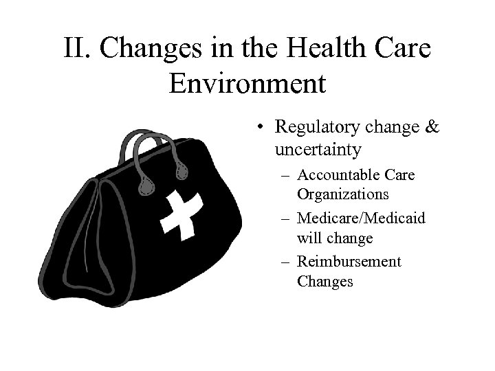 II. Changes in the Health Care Environment • Regulatory change & uncertainty – Accountable