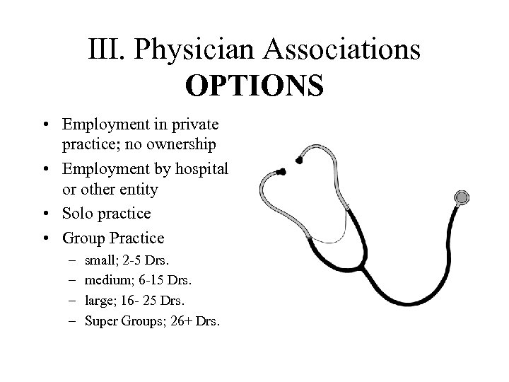 III. Physician Associations OPTIONS • Employment in private practice; no ownership • Employment by
