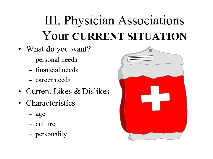 III. Physician Associations Your CURRENT SITUATION • What do you want? – personal needs
