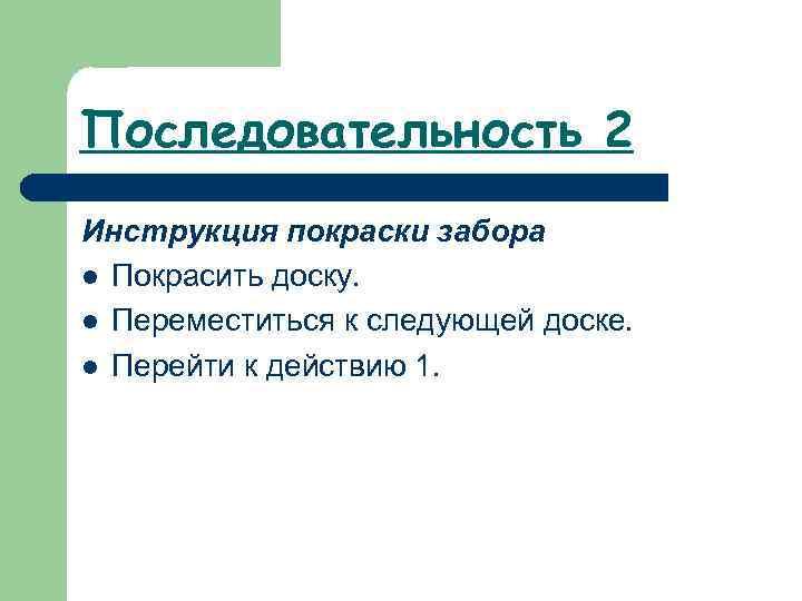 Последовательность 2 Инструкция покраски забора l Покрасить доску. l Переместиться к следующей доске. l