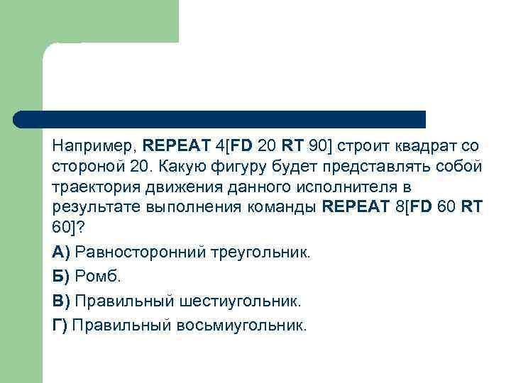 Например, REPEAT 4[FD 20 RT 90] строит квадрат со стороной 20. Какую фигуру будет