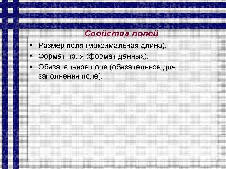 Свойства полей • Размер поля (максимальная длина). • Формат поля (формат данных). • Обязательное