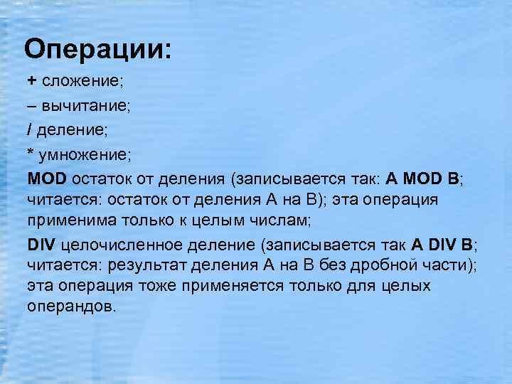 Операции: + сложение; – вычитание; / деление; * умножение; MOD остаток от деления (записывается