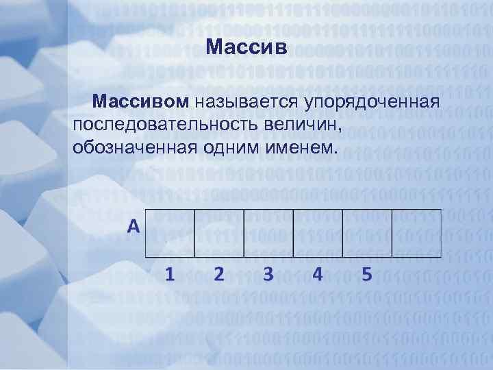 Массивом называется упорядоченная последовательность величин, обозначенная одним именем.