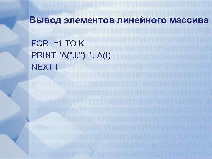 Вывод элементов линейного массива FOR I=1 TO K PRINT