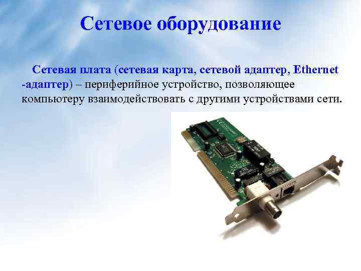 Сетевое оборудование Сетевая плата (сетевая карта, сетевой адаптер, Ethernet -адаптер) – периферийное устройство, позволяющее