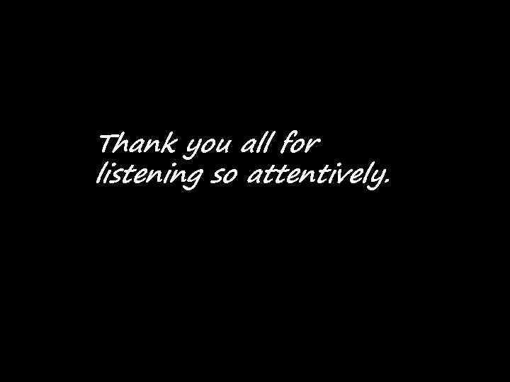 Thank you all for listening so attentively.