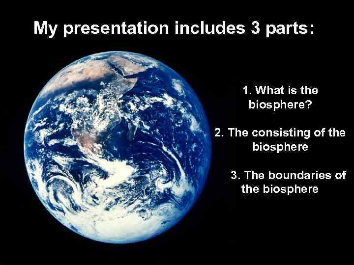 My presentation includes 3 parts: 1. What is the biosphere? 2. The consisting of