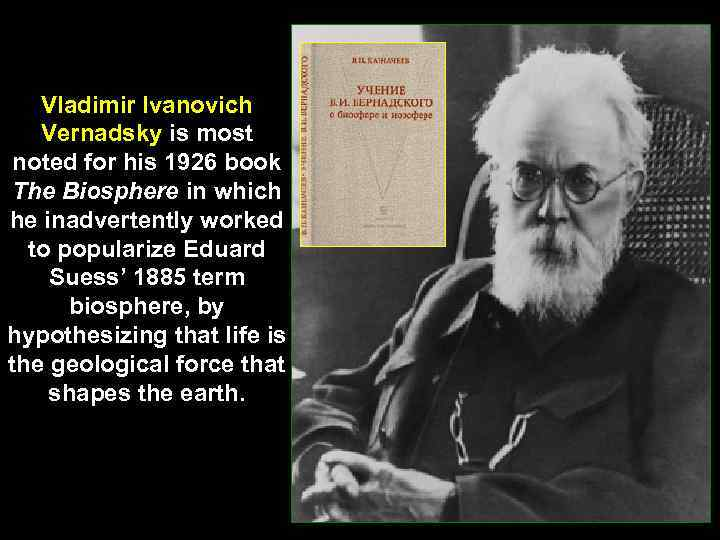 Vladimir Ivanovich Vernadsky is most noted for his 1926 book The Biosphere in which