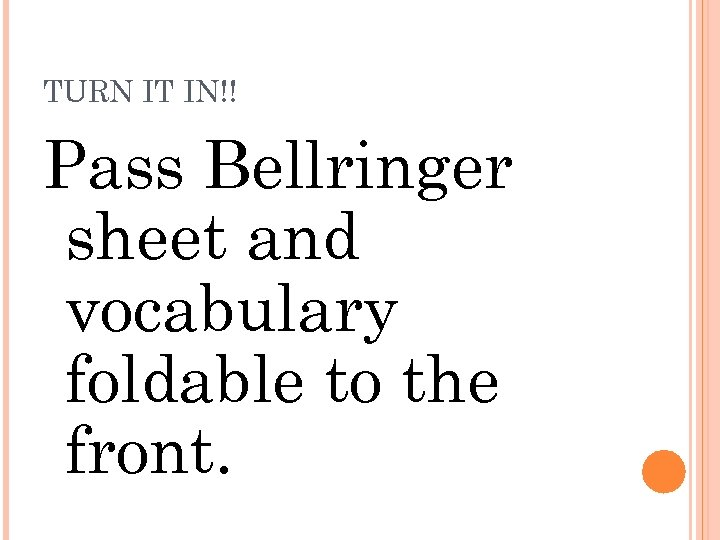 TURN IT IN!! Pass Bellringer sheet and vocabulary foldable to the front.