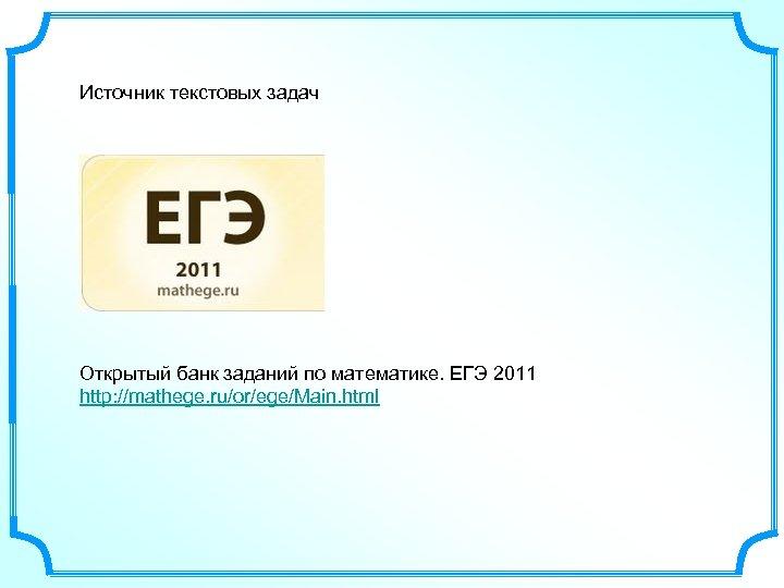 Источник текстовых задач Открытый банк заданий по математике. ЕГЭ 2011 http: //mathege. ru/or/ege/Main. html