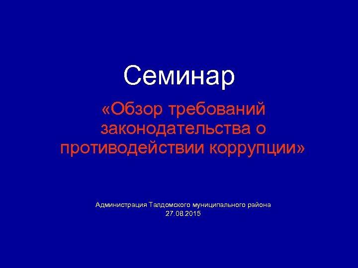 Семинар «Обзор требований законодательства о противодействии коррупции» Администрация Талдомского муниципального района 27. 08. 2015