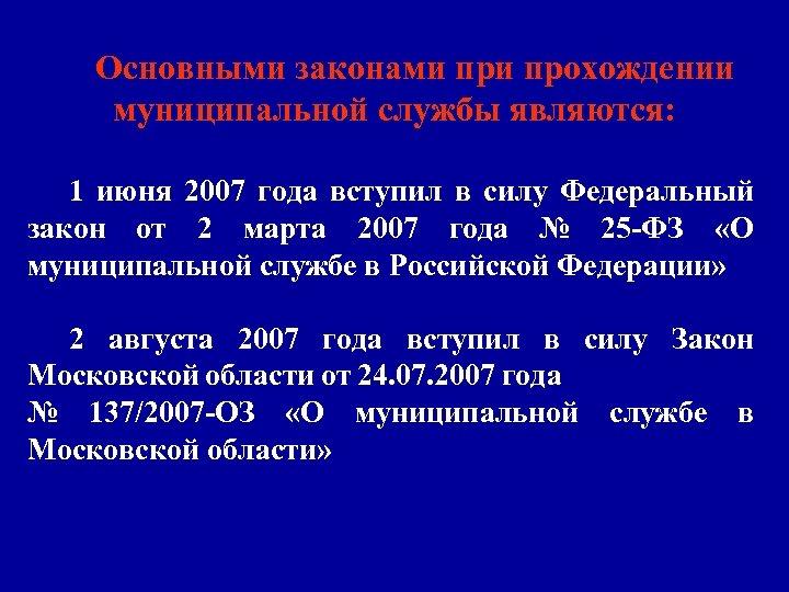 Основными законами прохождении муниципальной службы являются: 1 июня 2007 года вступил в силу Федеральный