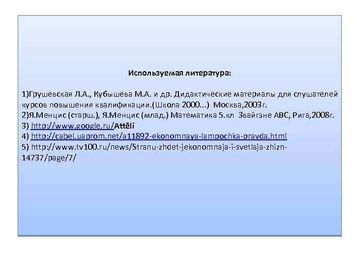 Используемая литература: 1)Грушевская Л. А. , Кубышева М. А. и др. Дидактические материалы для