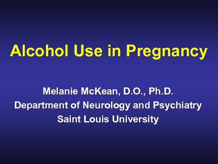 Alcohol Use in Pregnancy Melanie Mc. Kean, D. O. , Ph. D. Department of