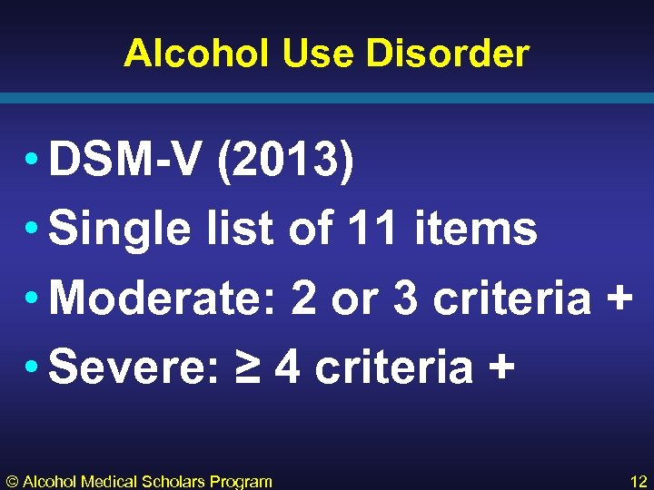 Alcohol Use Disorder • DSM-V (2013) • Single list of 11 items • Moderate:
