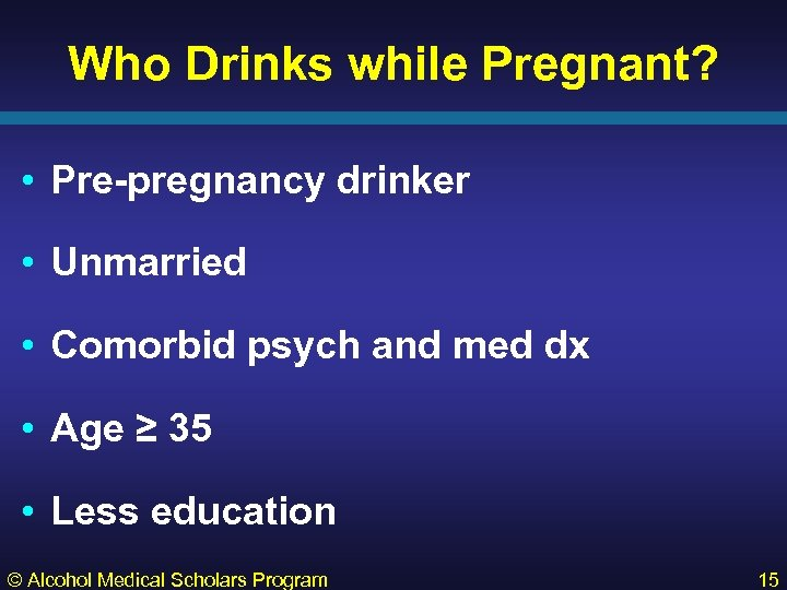 Who Drinks while Pregnant? • Pre-pregnancy drinker • Unmarried • Comorbid psych and med