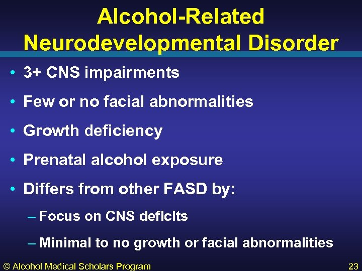 Alcohol-Related Neurodevelopmental Disorder • 3+ CNS impairments • Few or no facial abnormalities •