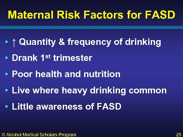 Maternal Risk Factors for FASD • ↑ Quantity & frequency of drinking • Drank