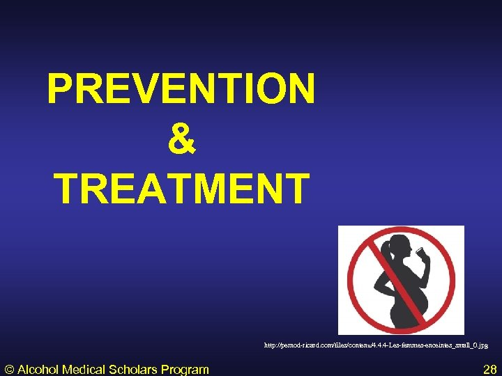 PREVENTION & TREATMENT http: //pernod-ricard. com/files/contenu/4. 4. 4 -Les-femmes-enceintes_small_0. jpg © Alcohol Medical Scholars