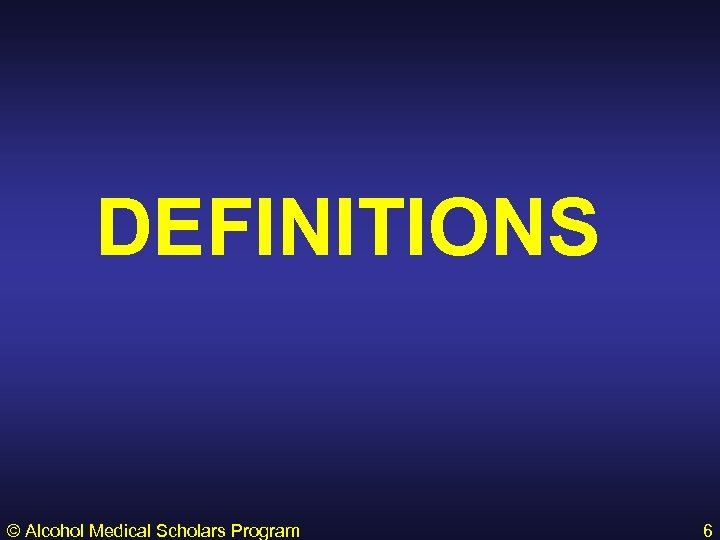 DEFINITIONS © Alcohol Medical Scholars Program 6